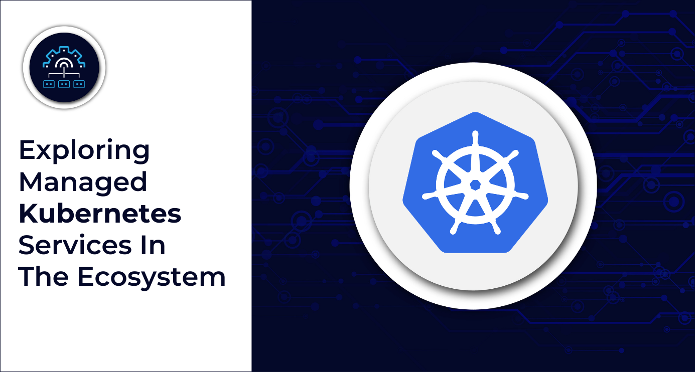 Exploring Managed Kubernetes Services In The Ecosystem